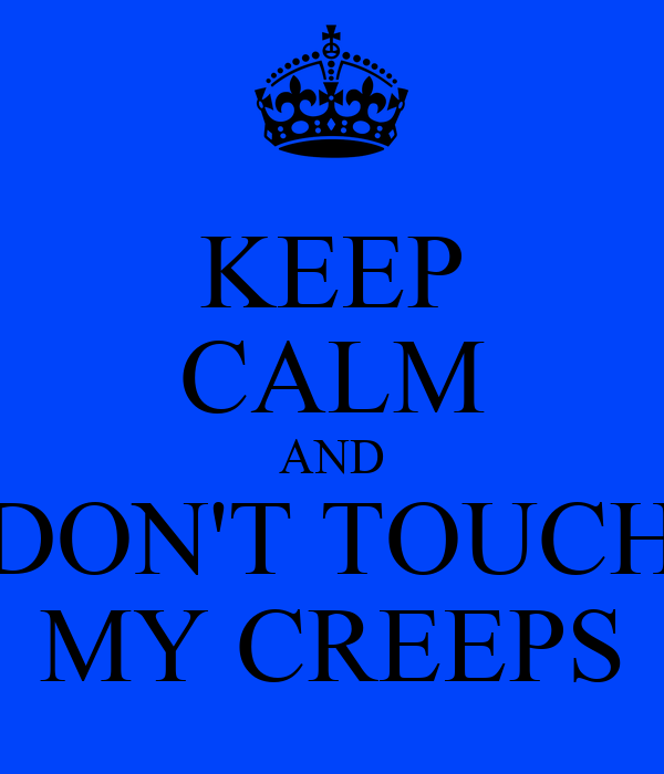 KEEP CALM AND DON'T TOUCH MY CREEPS