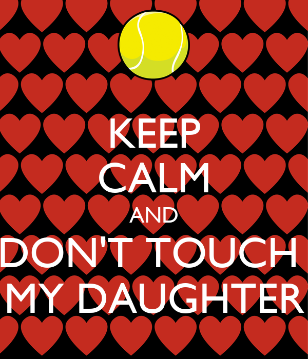 KEEP CALM AND DON'T TOUCH  MY DAUGHTER