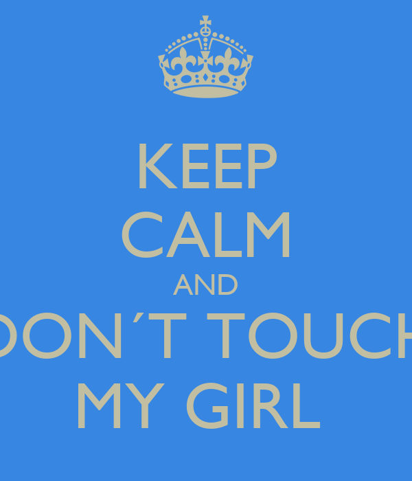 KEEP CALM AND DON´T TOUCH MY GIRL
