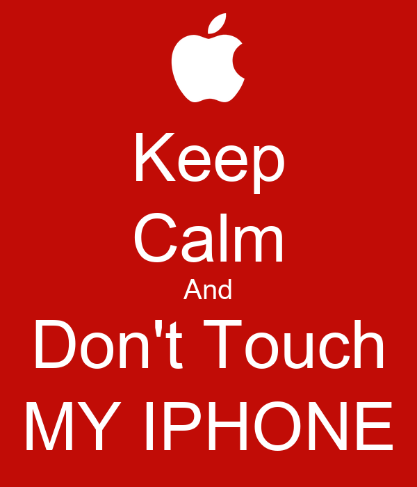 Keep Calm And Don't Touch MY IPHONE
