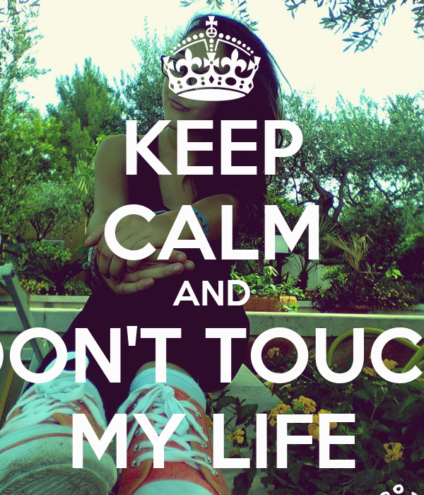 KEEP CALM AND DON'T TOUCH MY LIFE