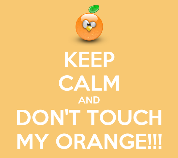KEEP CALM AND DON'T TOUCH MY ORANGE!!!