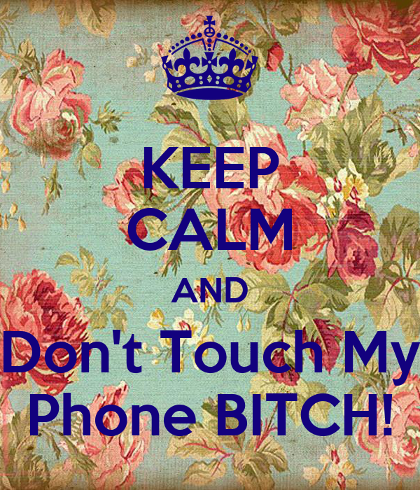 KEEP CALM AND Don't Touch My Phone BITCH!