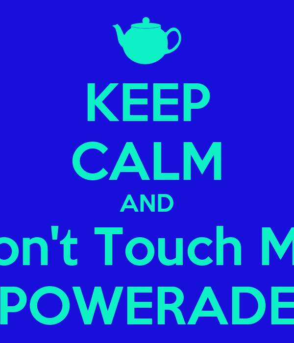 KEEP CALM AND Don't Touch My  POWERADE