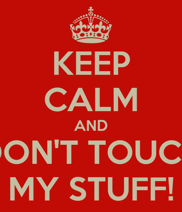 KEEP CALM AND DON'T TOUCH MY STUFF!