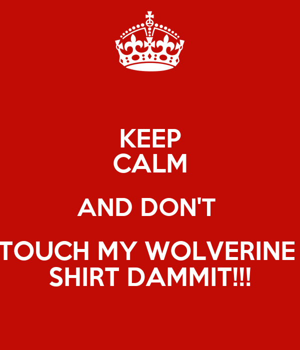 KEEP CALM AND DON'T  TOUCH MY WOLVERINE  SHIRT DAMMIT!!!
