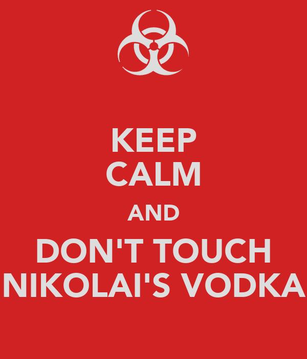 KEEP CALM AND DON'T TOUCH NIKOLAI'S VODKA