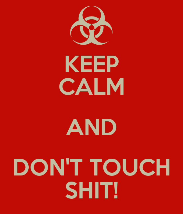 KEEP CALM AND DON'T TOUCH SHIT!
