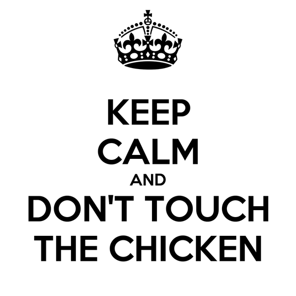 KEEP CALM AND DON'T TOUCH THE CHICKEN