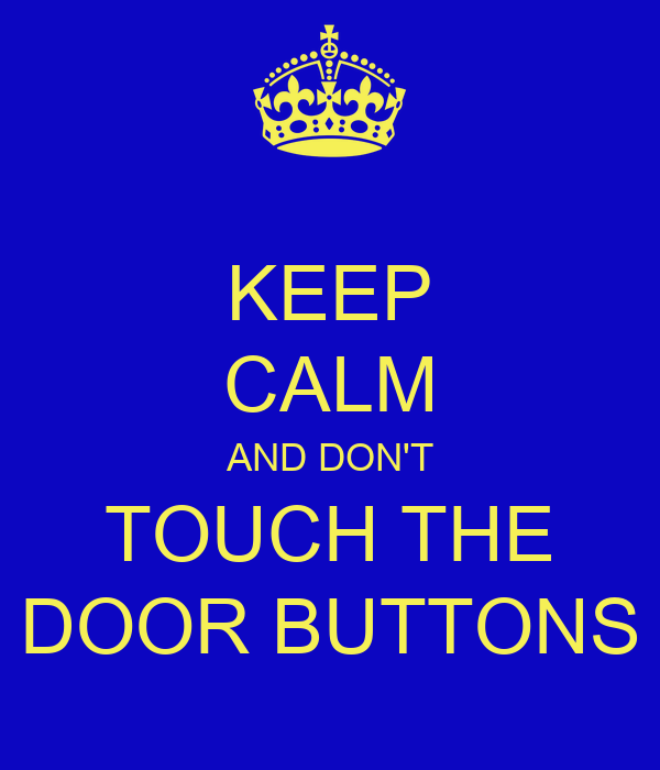 KEEP CALM AND DON'T TOUCH THE DOOR BUTTONS