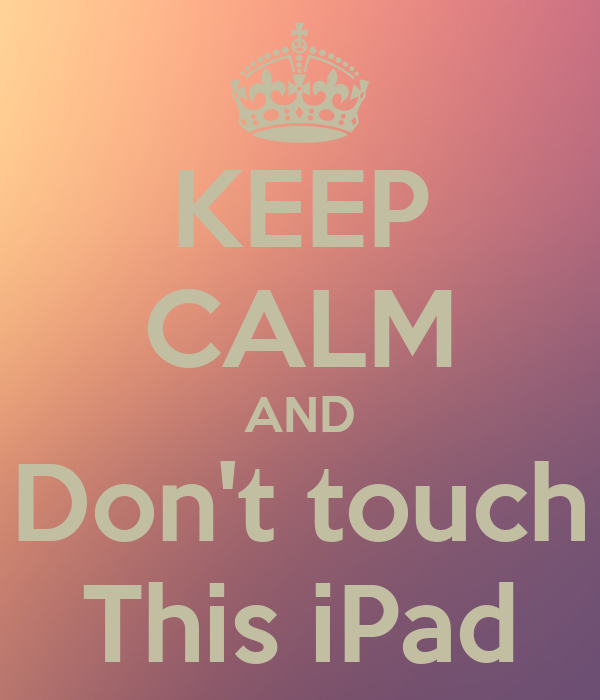 KEEP CALM AND Don't touch This iPad