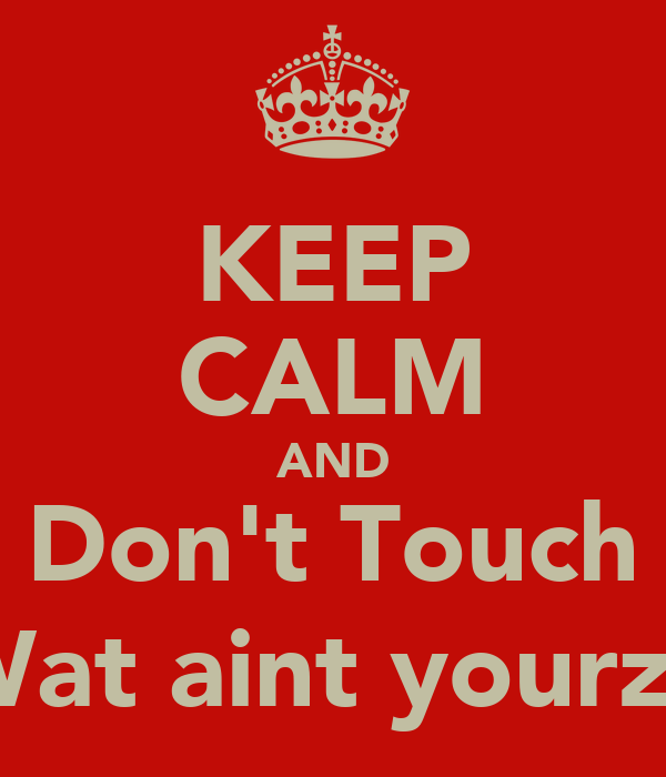 KEEP CALM AND Don't Touch Wat aint yourz:)