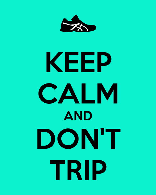 KEEP CALM AND DON'T TRIP