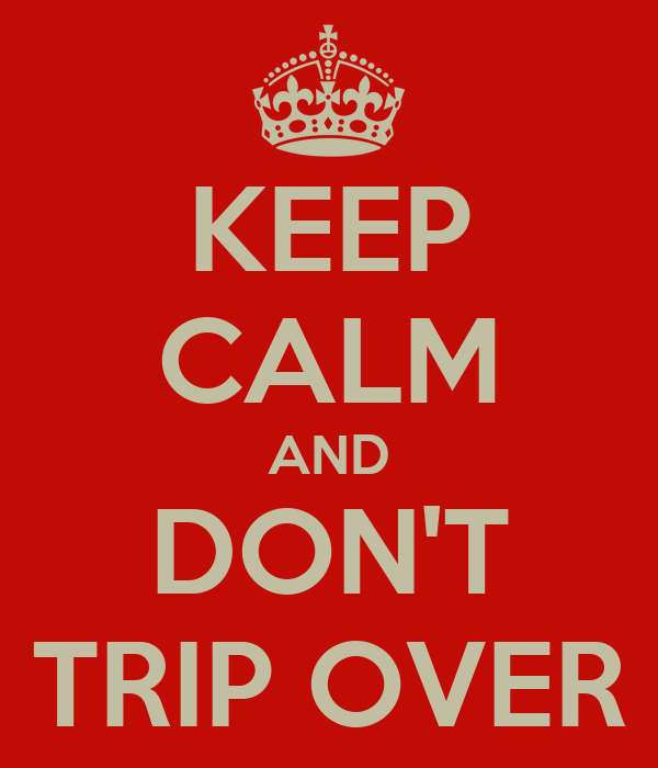 KEEP CALM AND DON'T TRIP OVER