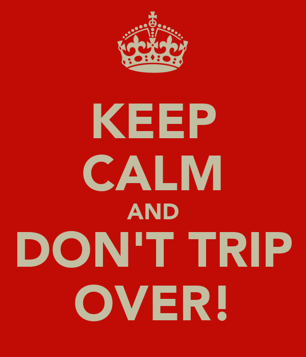 KEEP CALM AND DON'T TRIP OVER!