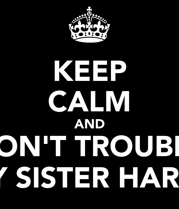 KEEP CALM AND DON'T TROUBLE MY SISTER HARSH