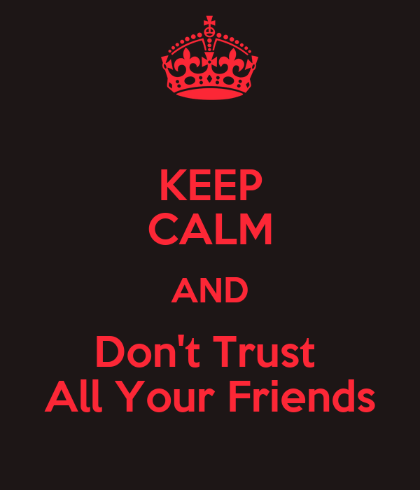 KEEP CALM AND Don't Trust  All Your Friends