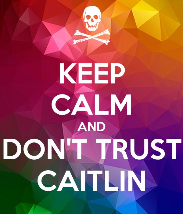 KEEP CALM AND DON'T TRUST CAITLIN