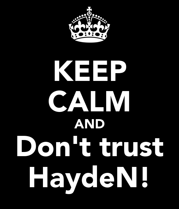 KEEP CALM AND Don't trust HaydeN!