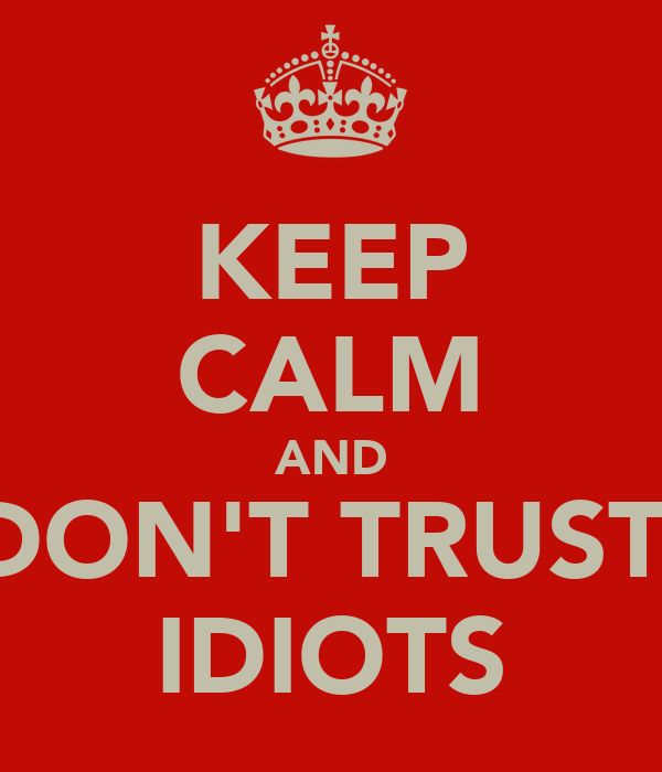 KEEP CALM AND DON'T TRUST  IDIOTS