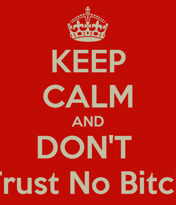 KEEP CALM AND DON'T  Trust No Bitch