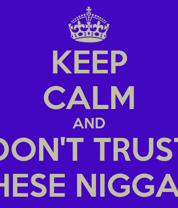 KEEP CALM AND DON'T TRUST THESE NIGGAS