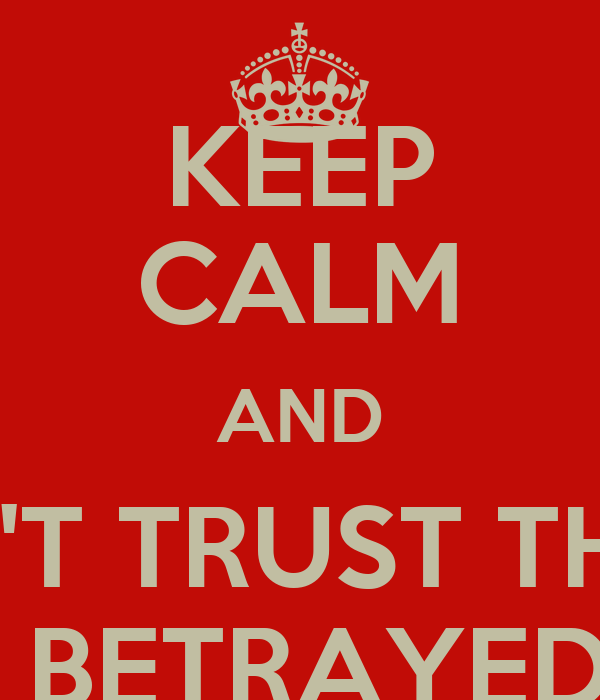 KEEP CALM AND DON'T TRUST THOSE THAT BETRAYED YOU