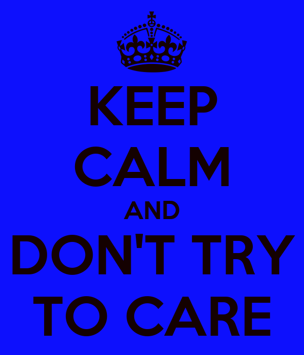 KEEP CALM AND DON'T TRY TO CARE