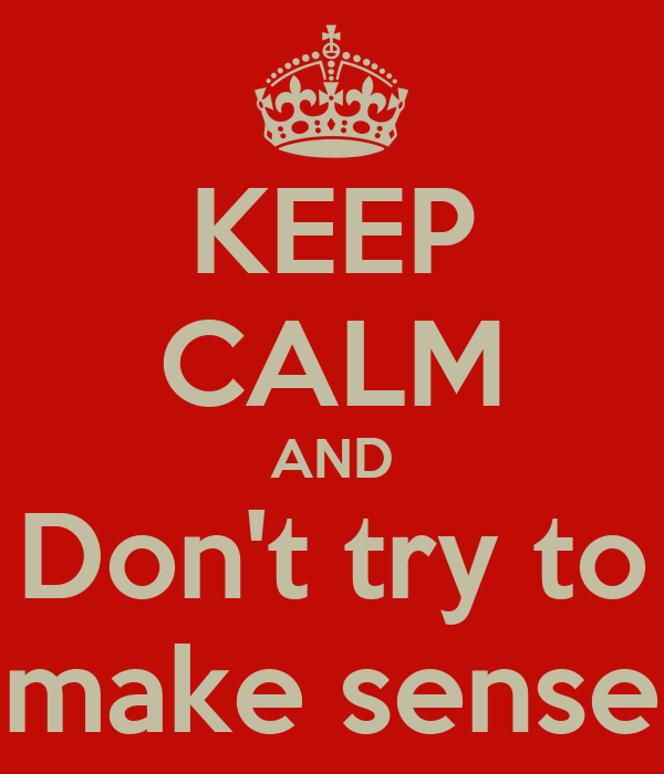KEEP CALM AND Don't try to make sense
