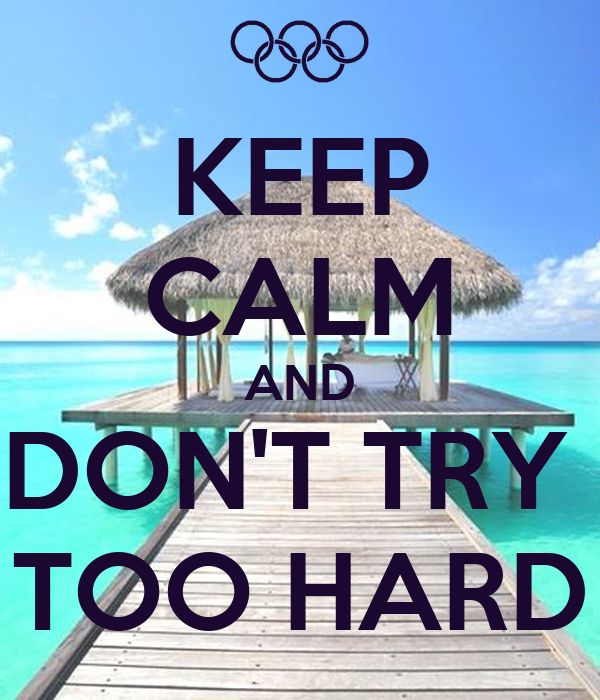 KEEP CALM AND DON'T TRY  TOO HARD