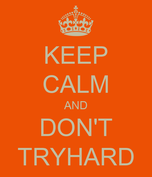 KEEP CALM AND DON'T TRYHARD