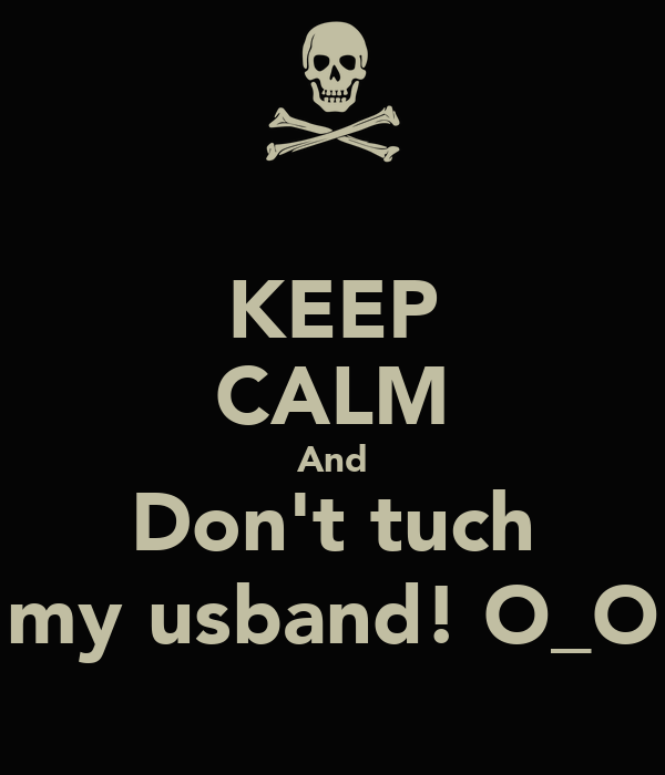 KEEP CALM And Don't tuch my usband! O_O