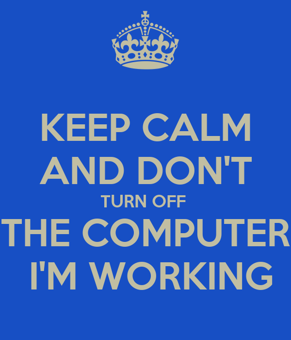 KEEP CALM AND DON'T TURN OFF  THE COMPUTER  I'M WORKING