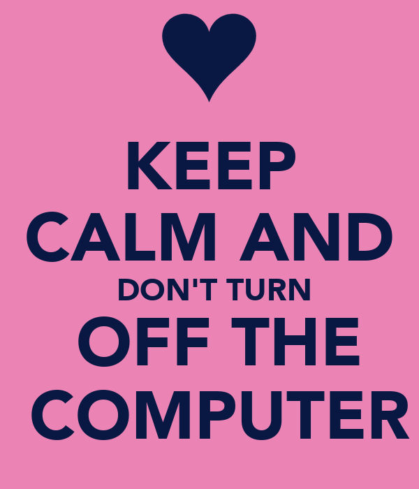 KEEP CALM AND  DON'T TURN  OFF THE  COMPUTER