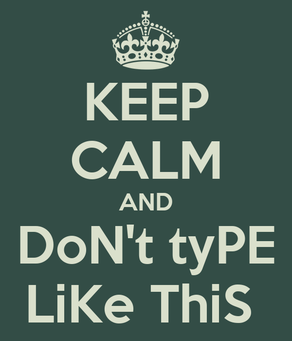 KEEP CALM AND DoN't tyPE LiKe ThiS