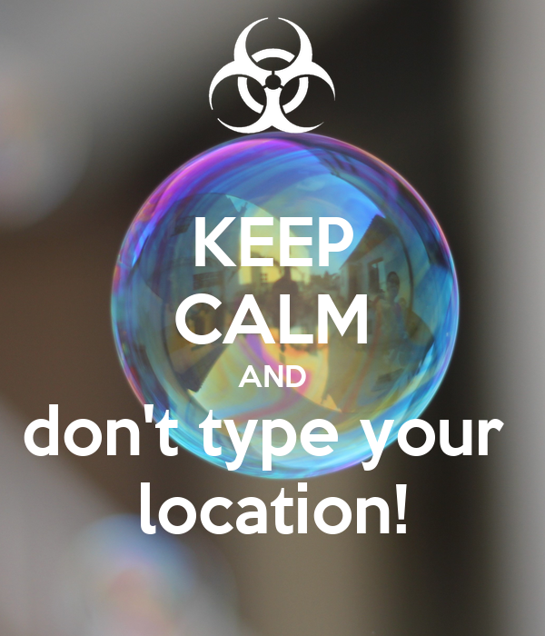 KEEP CALM AND don't type your  location!