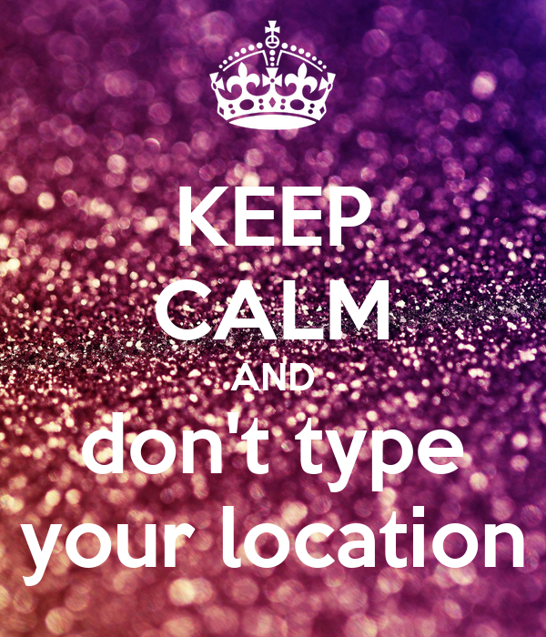 KEEP CALM AND don't type your location