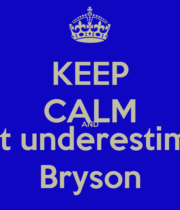 KEEP CALM AND Don't underestimate  Bryson