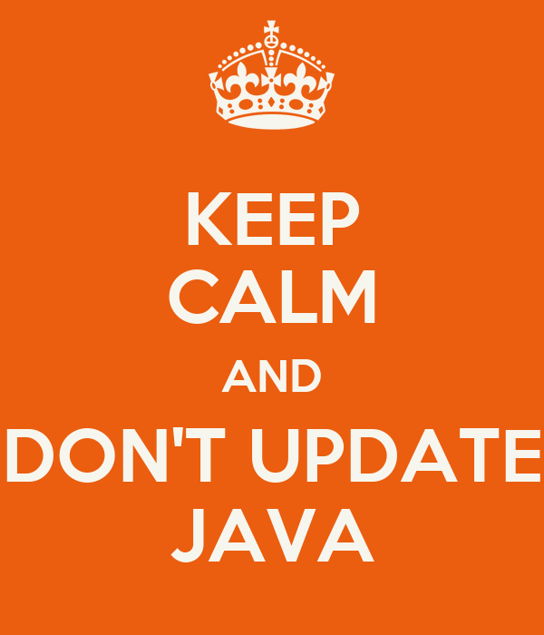 KEEP CALM AND DON'T UPDATE JAVA