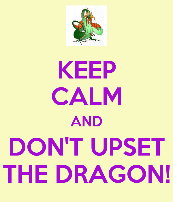 KEEP CALM AND DON'T UPSET THE DRAGON!
