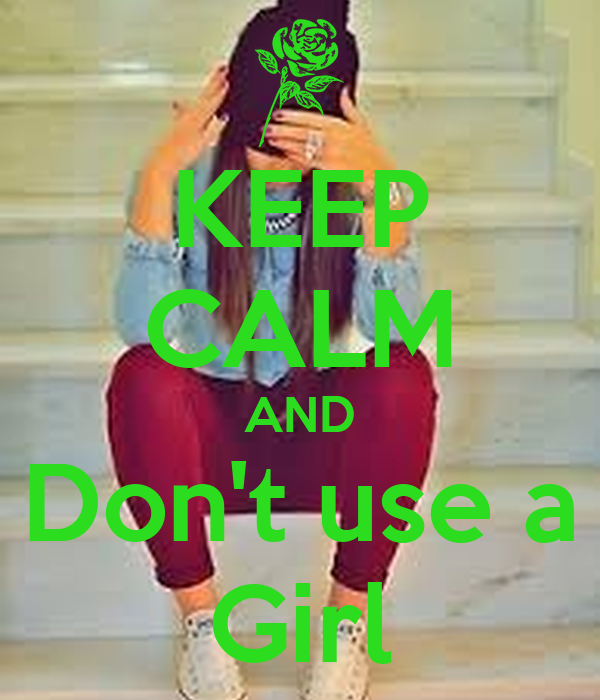 KEEP CALM AND Don't use a Girl