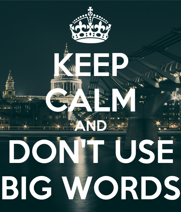 KEEP CALM AND DON'T USE BIG WORDS