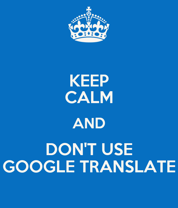 KEEP CALM AND DON'T USE GOOGLE TRANSLATE