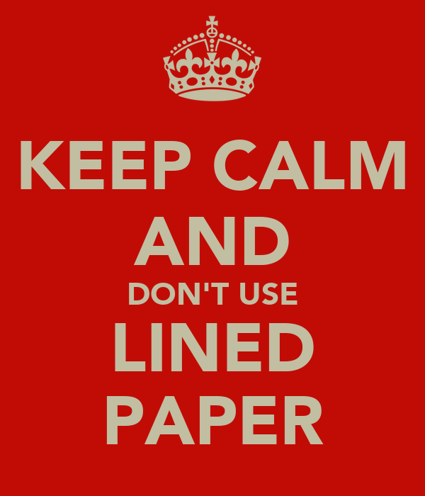 KEEP CALM AND DON'T USE LINED PAPER