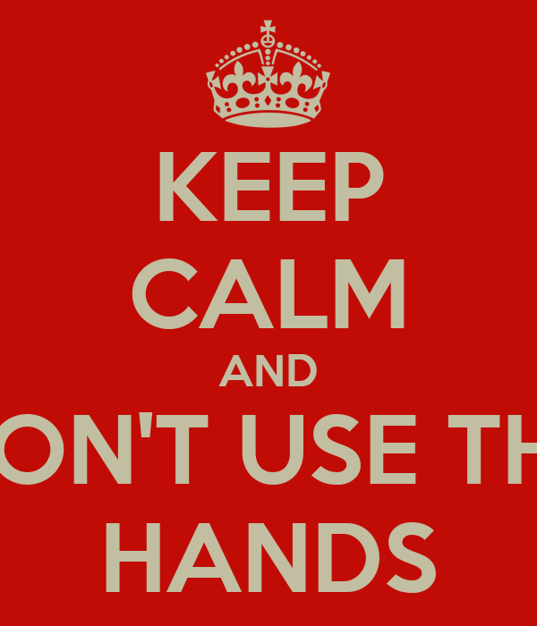 KEEP CALM AND DON'T USE THE HANDS