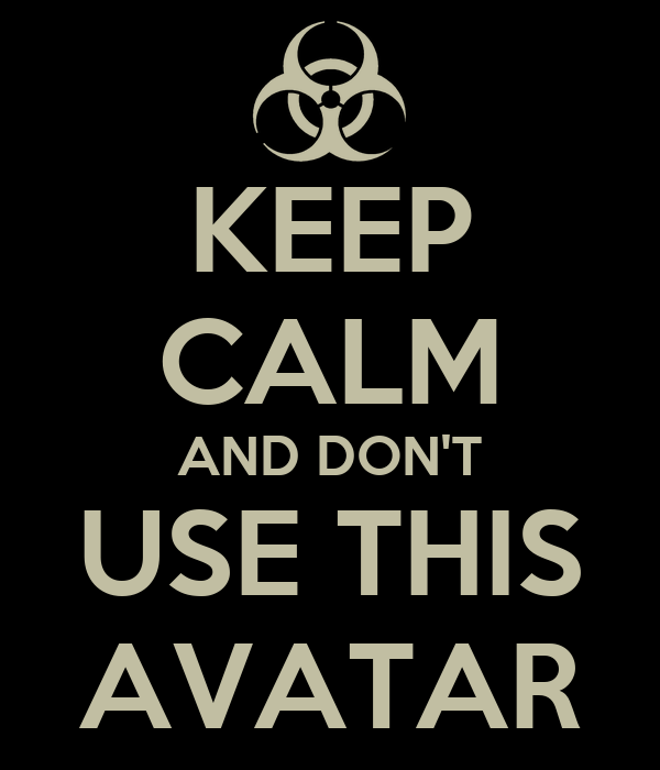 KEEP CALM AND DON'T USE THIS AVATAR