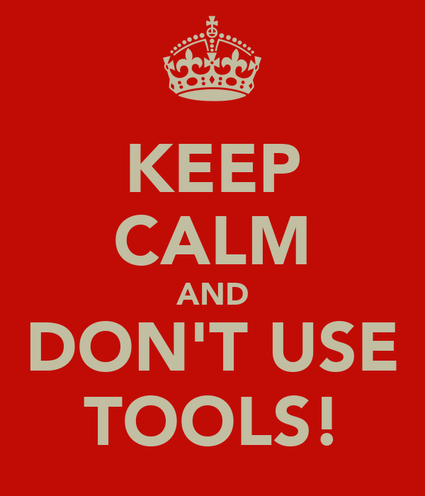 KEEP CALM AND DON'T USE TOOLS!