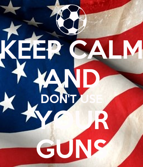 KEEP CALM AND DON'T USE YOUR GUNS