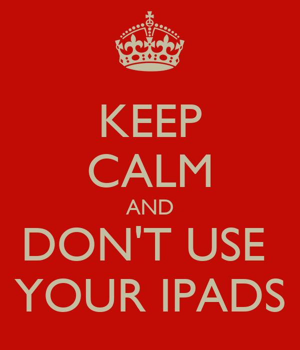 KEEP CALM AND DON'T USE  YOUR IPADS
