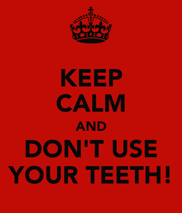 KEEP CALM AND DON'T USE YOUR TEETH!